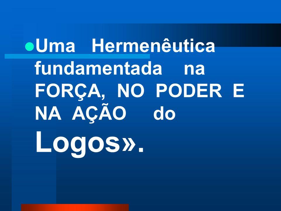 Uma Hermenêutica fundamentada na FORÇA, NO PODER E NA AÇÃO do Logos».