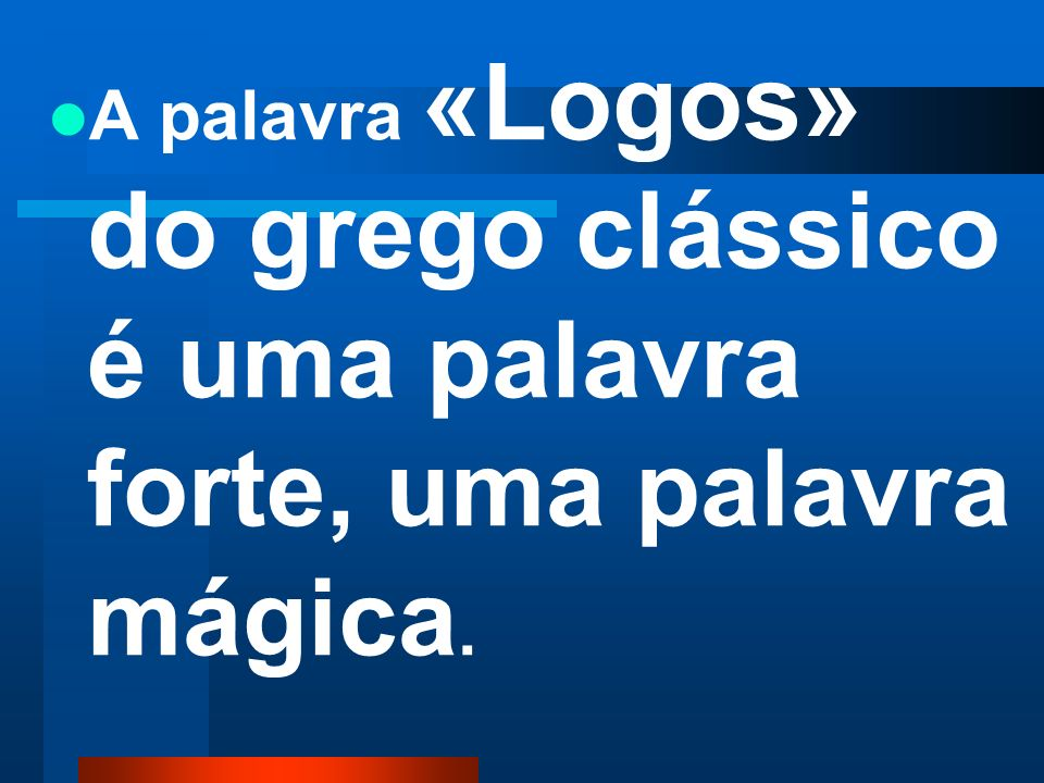 A palavra «Logos» do grego clássico é uma palavra forte, uma palavra mágica.