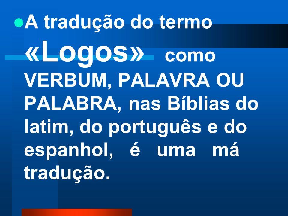 A tradução do termo «Logos» como VERBUM, PALAVRA OU PALABRA, nas Bíblias do latim, do português e do espanhol, é uma má tradução.