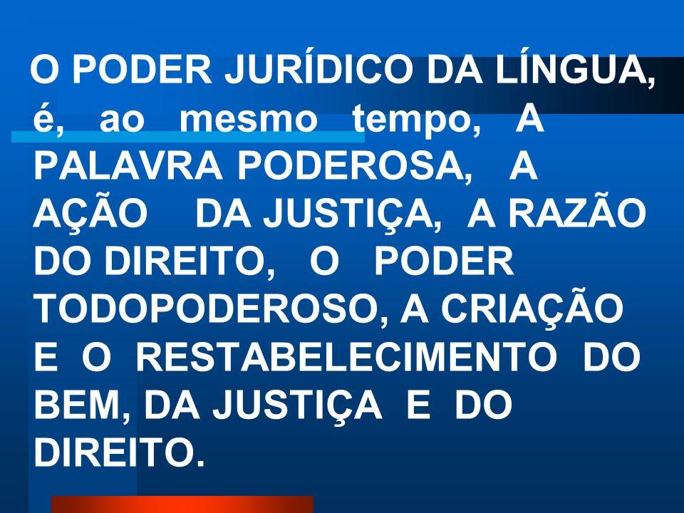 O PODER JURÍDICO DA LÍNGUA, é, ao mesmo tempo, A PALAVRA PODEROSA, A AÇÃO DA JUSTIÇA, A RAZÃO DO DIREITO, O PODER TODOPODEROSO, A CRIAÇÃO E O RESTABELECIMENTO DO BEM, DA JUSTIÇA E DO DIREITO.