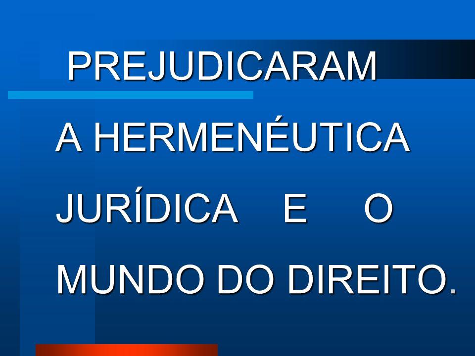 PREJUDICARAM A HERMENÉUTICA JURÍDICA E O MUNDO DO DIREITO.