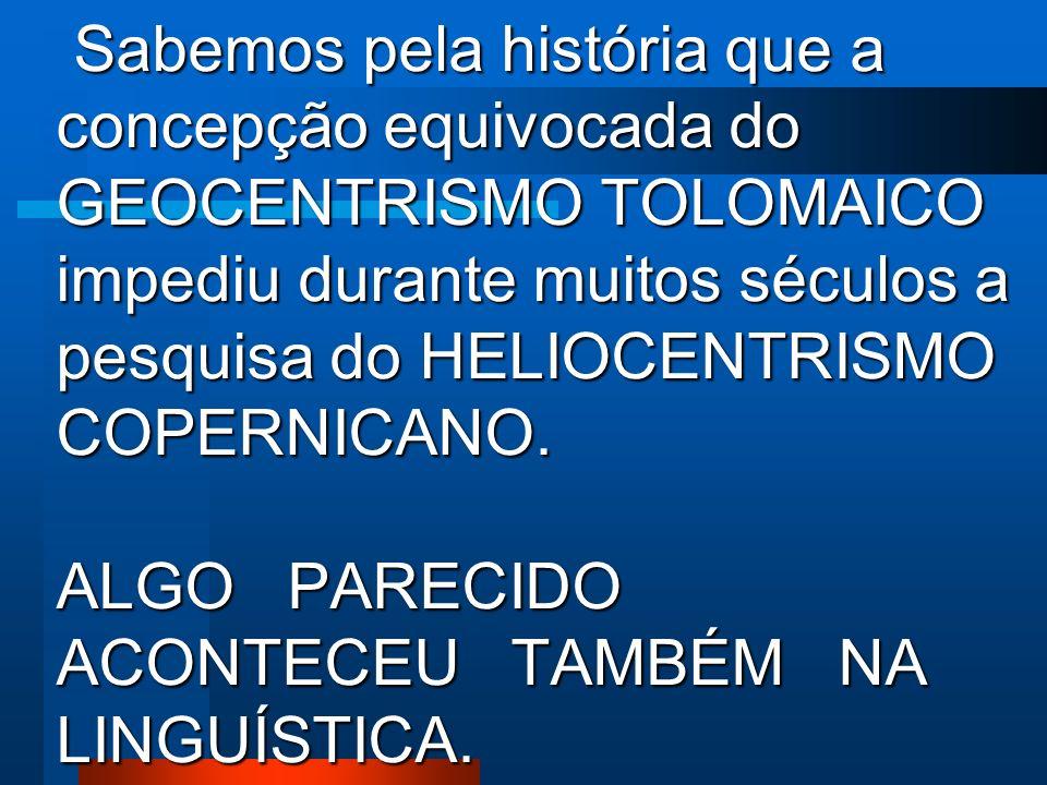 Sabemos pela história que a concepção equivocada do GEOCENTRISMO TOLOMAICO impediu durante muitos séculos a pesquisa do HELIOCENTRISMO COPERNICANO.