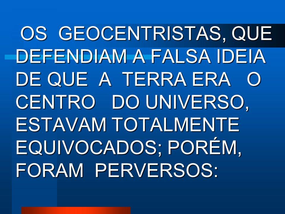 OS GEOCENTRISTAS, QUE DEFENDIAM A FALSA IDEIA DE QUE A TERRA ERA O CENTRO DO UNIVERSO, ESTAVAM TOTALMENTE EQUIVOCADOS; PORÉM, FORAM PERVERSOS: