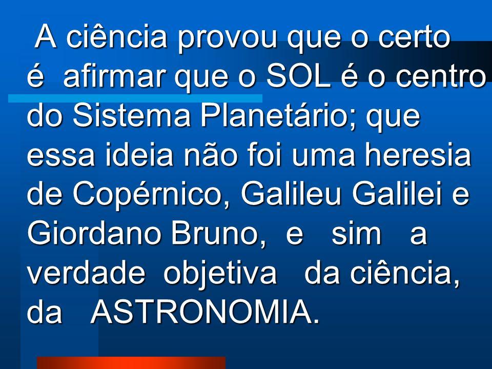 A ciência provou que o certo é afirmar que o SOL é o centro do Sistema Planetário; que essa ideia não foi uma heresia de Copérnico, Galileu Galilei e Giordano Bruno, e sim a verdade objetiva da ciência, da ASTRONOMIA.