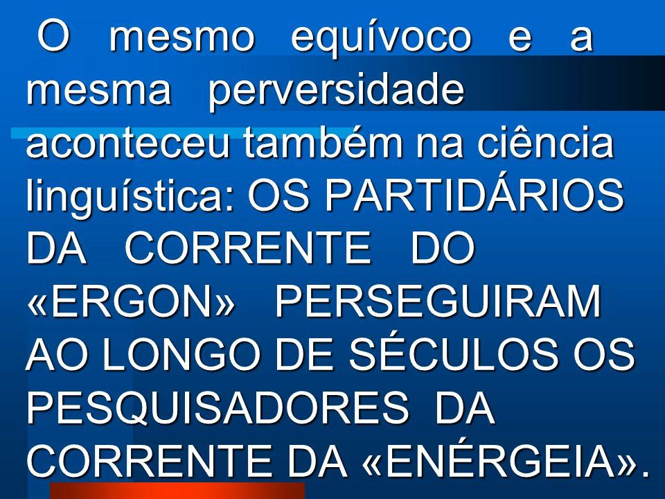 O mesmo equívoco e a mesma perversidade aconteceu também na ciência linguística: OS PARTIDÁRIOS DA CORRENTE DO «ERGON» PERSEGUIRAM AO LONGO DE SÉCULOS OS PESQUISADORES DA CORRENTE DA «ENÉRGEIA».