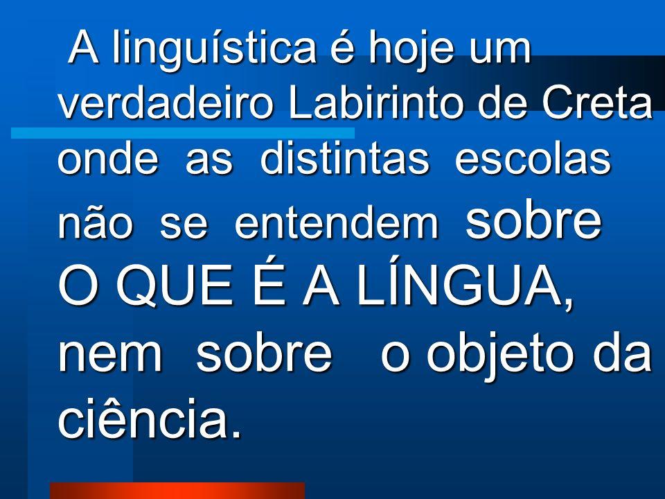 A linguística é hoje um verdadeiro Labirinto de Creta onde as distintas escolas não se entendem sobre O QUE É A LÍNGUA, nem sobre o objeto da ciência.