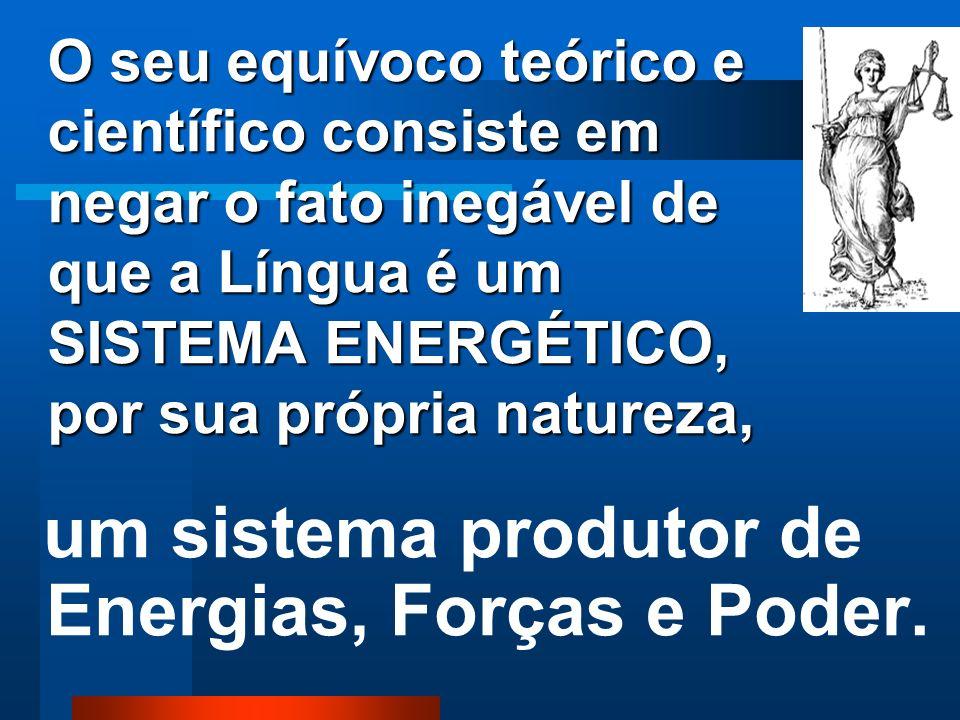 O seu equívoco teórico e científico consiste em negar o fato inegável de que a Língua é um SISTEMA ENERGÉTICO, por sua própria natureza,