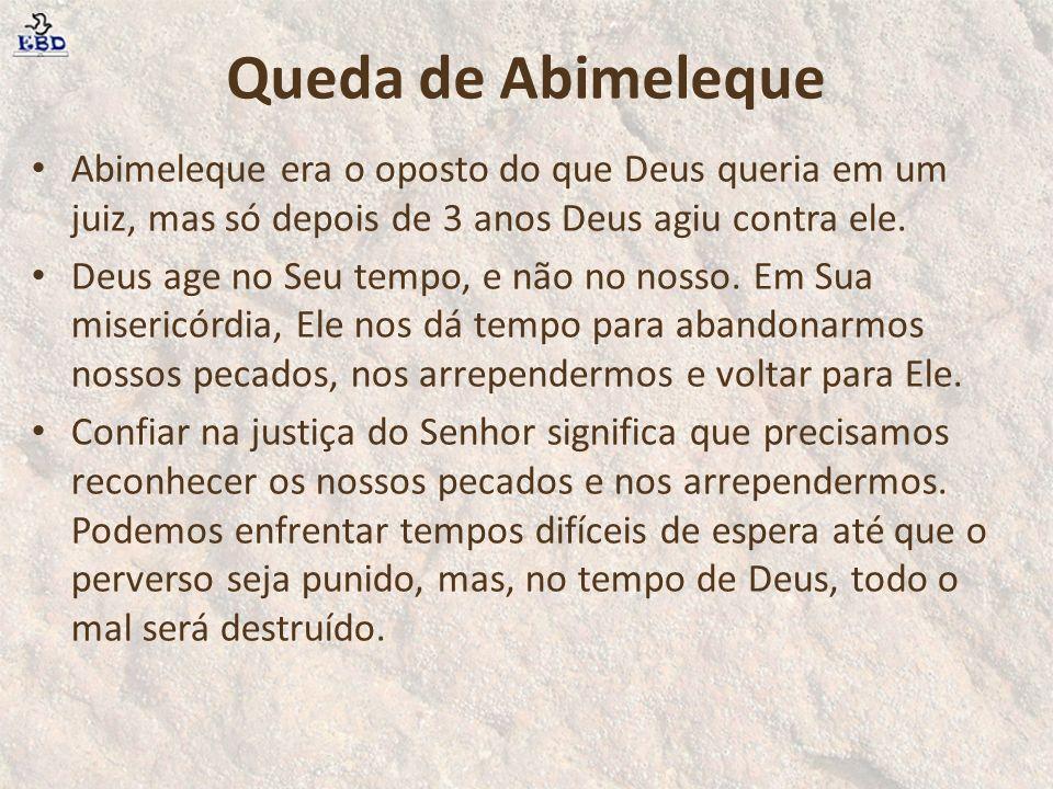 Queda de Abimeleque Abimeleque era o oposto do que Deus queria em um juiz, mas só depois de 3 anos Deus agiu contra ele.