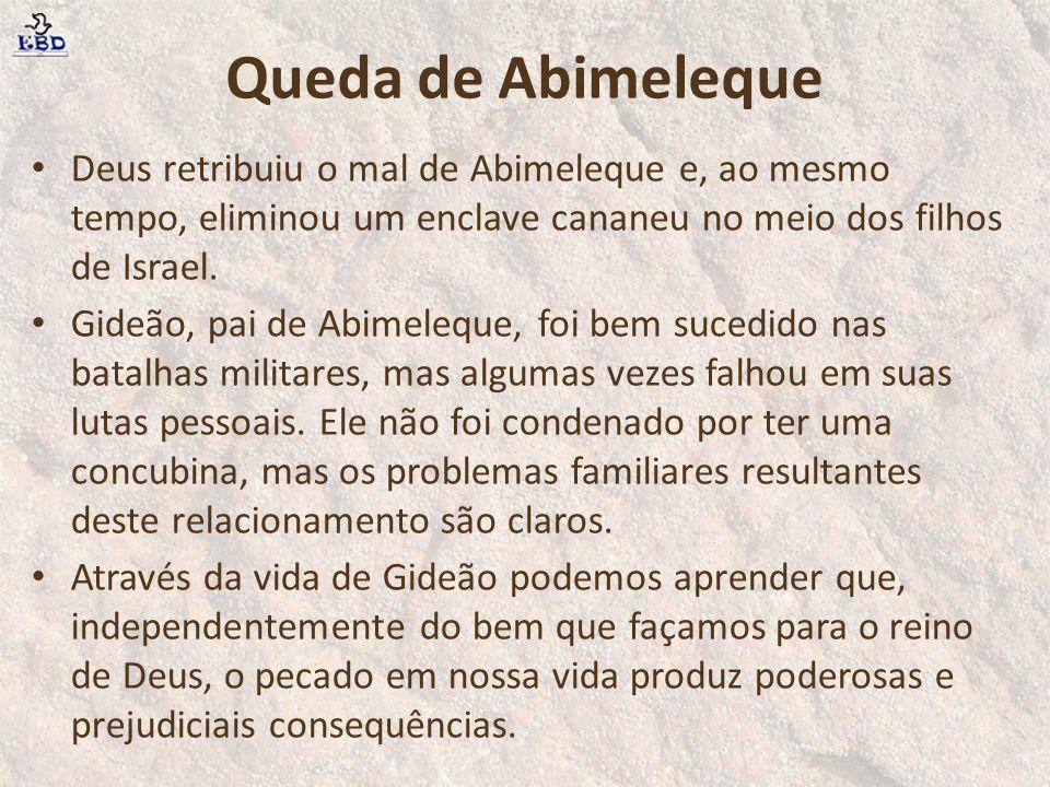 Queda de Abimeleque Deus retribuiu o mal de Abimeleque e, ao mesmo tempo, eliminou um enclave cananeu no meio dos filhos de Israel.