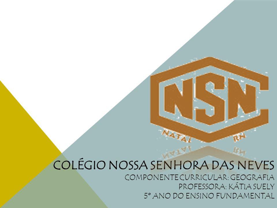 Colégio Nossa Senhora das Neves Componente curricular: geografia Professora: Kátia Suely 5º ano do Ensino Fundamental