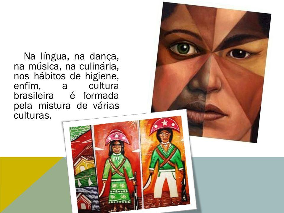 Na língua, na dança, na música, na culinária, nos hábitos de higiene, enfim, a cultura brasileira é formada pela mistura de várias culturas.