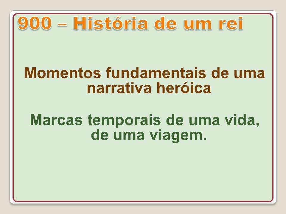 900 – História de um rei Momentos fundamentais de uma narrativa heróica.