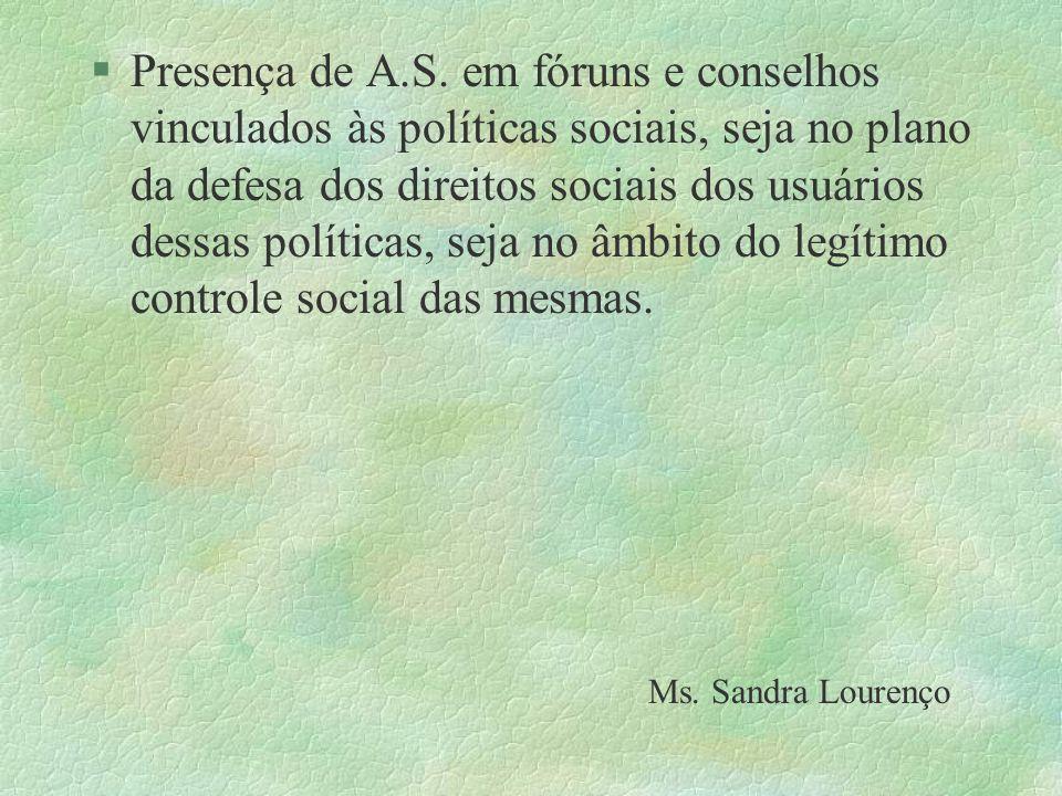 Presença de A.S. em fóruns e conselhos vinculados às políticas sociais, seja no plano da defesa dos direitos sociais dos usuários dessas políticas, seja no âmbito do legítimo controle social das mesmas.