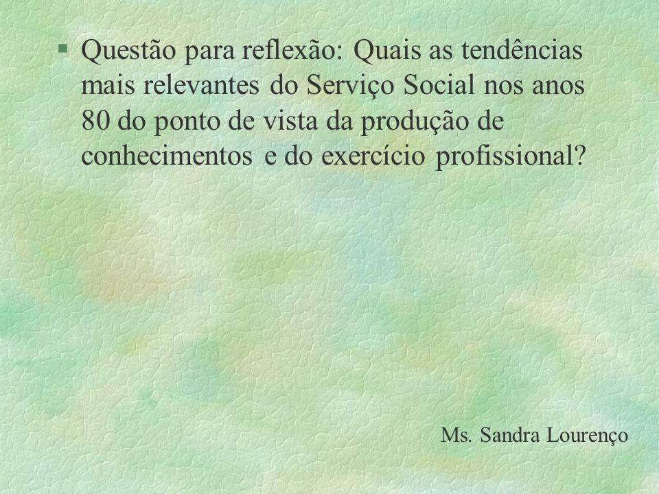 Questão para reflexão: Quais as tendências mais relevantes do Serviço Social nos anos 80 do ponto de vista da produção de conhecimentos e do exercício profissional