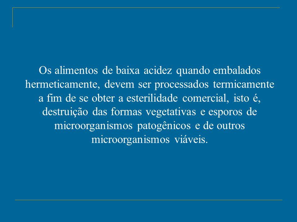 Os alimentos de baixa acidez quando embalados hermeticamente, devem ser processados termicamente a fim de se obter a esterilidade comercial, isto é, destruição das formas vegetativas e esporos de microorganismos patogênicos e de outros microorganismos viáveis.