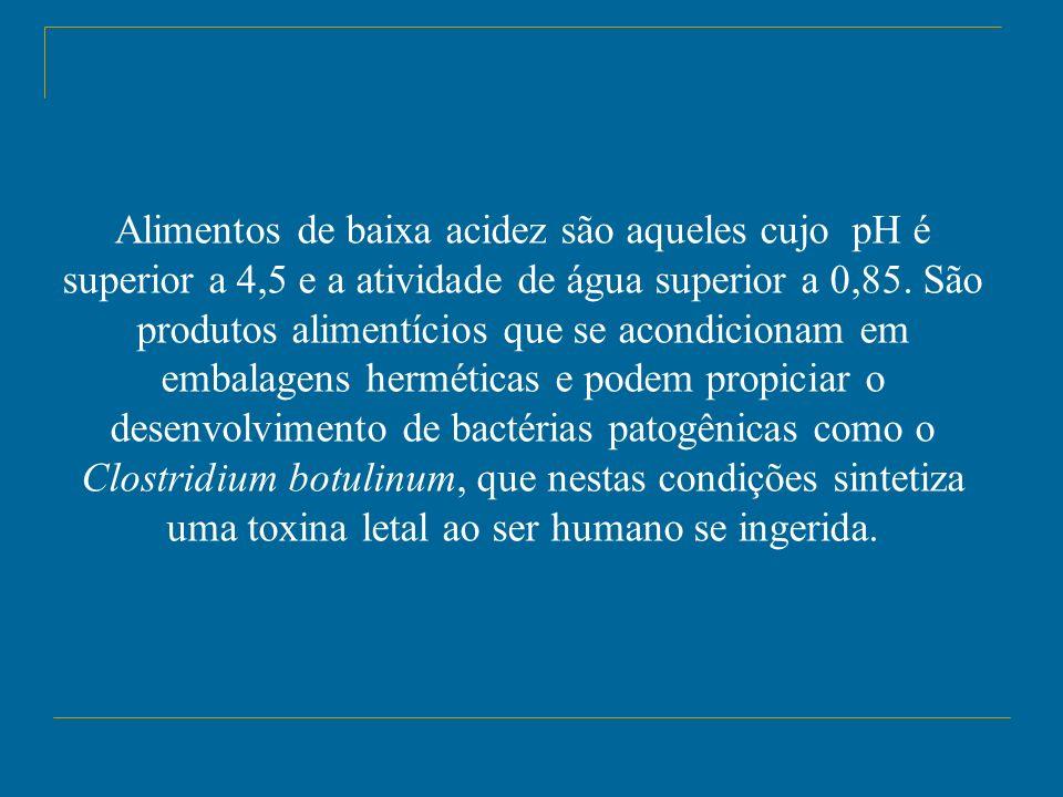 Alimentos de baixa acidez são aqueles cujo pH é superior a 4,5 e a atividade de água superior a 0,85.