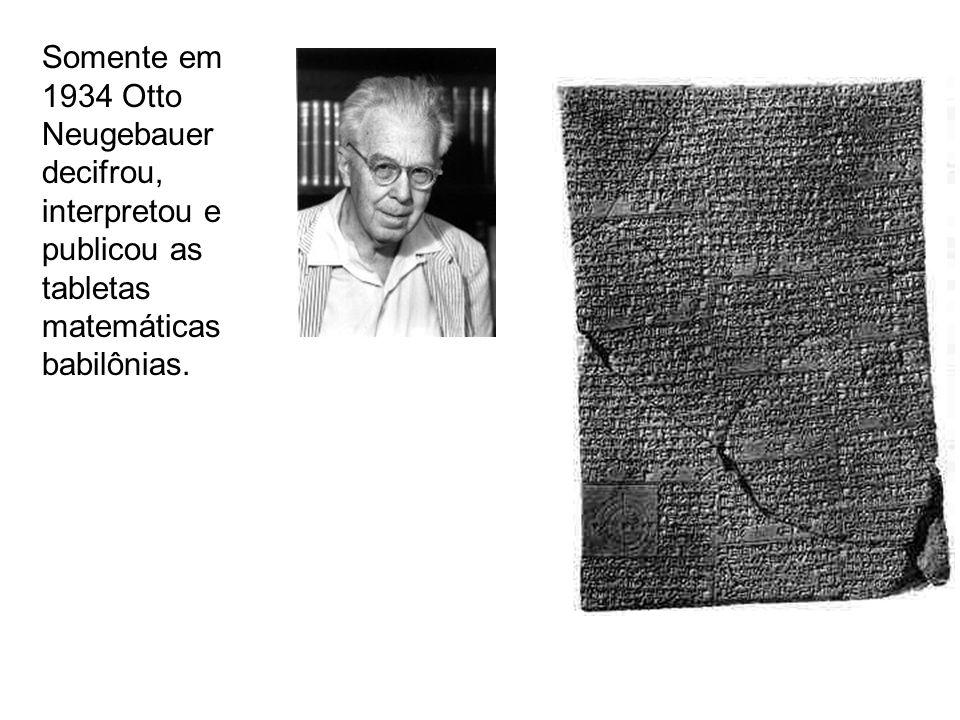 Somente em 1934 Otto Neugebauer decifrou, interpretou e publicou as tabletas matemáticas babilônias.
