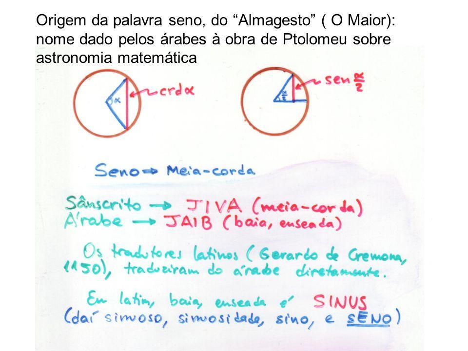 Origem da palavra seno, do Almagesto ( O Maior): nome dado pelos árabes à obra de Ptolomeu sobre astronomia matemática
