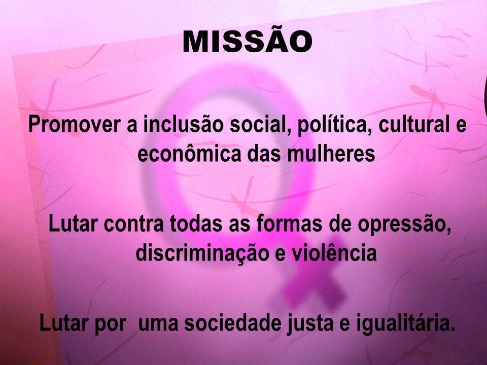 MISSÃO Promover a inclusão social, política, cultural e econômica das mulheres. Lutar contra todas as formas de opressão, discriminação e violência.