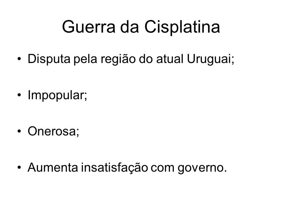 Guerra da Cisplatina Disputa pela região do atual Uruguai; Impopular;