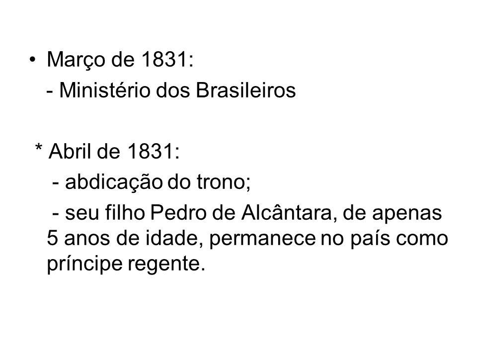 Março de 1831: - Ministério dos Brasileiros. * Abril de 1831: - abdicação do trono;