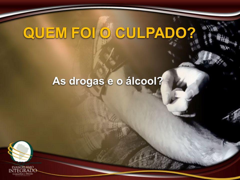 QUEM FOI O CULPADO As drogas e o álcool