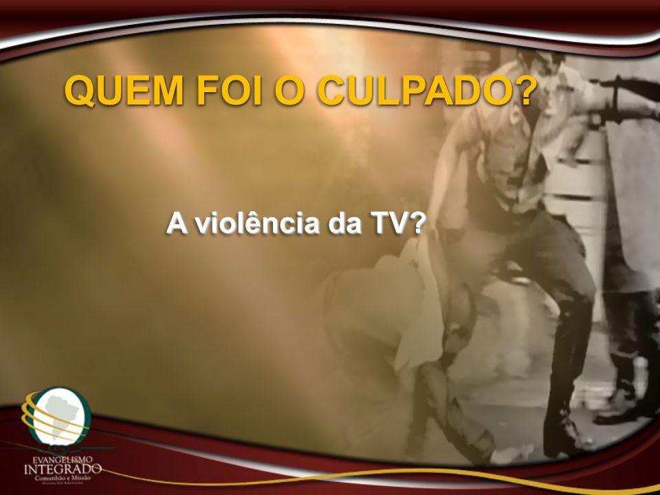 QUEM FOI O CULPADO A violência da TV