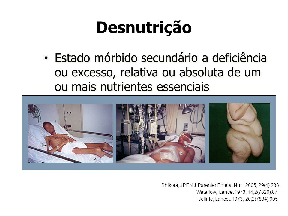 Desnutrição Estado mórbido secundário a deficiência ou excesso, relativa ou absoluta de um ou mais nutrientes essenciais.