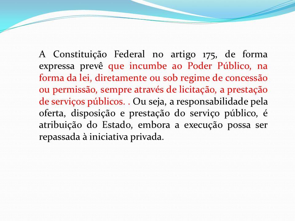 A Constituição Federal no artigo 175, de forma expressa prevê que incumbe ao Poder Público, na forma da lei, diretamente ou sob regime de concessão ou permissão, sempre através de licitação, a prestação de serviços públicos.