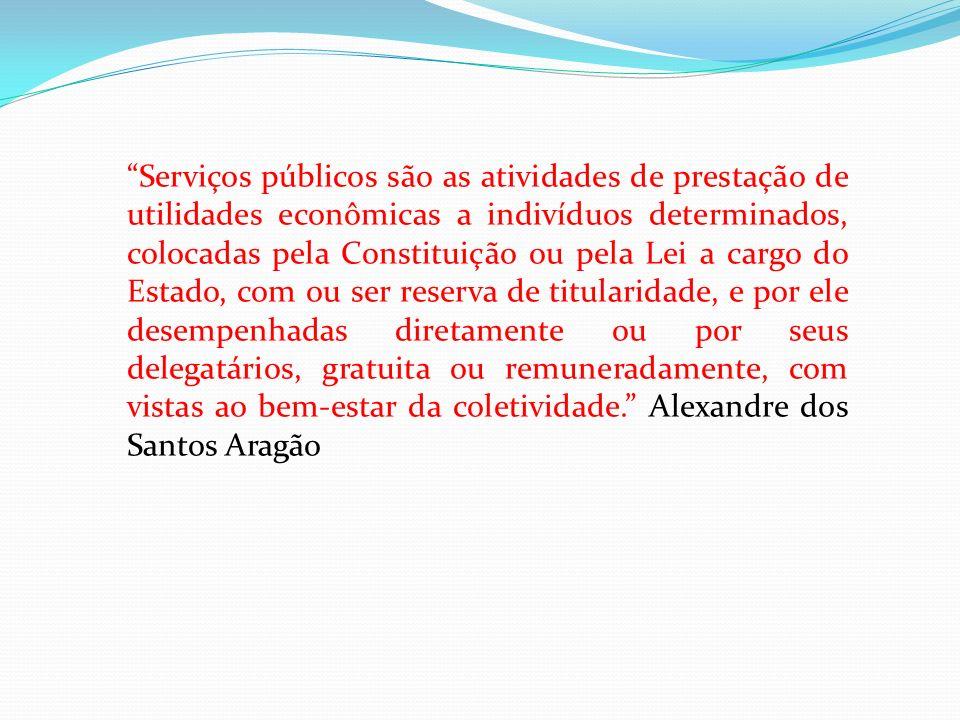 Serviços públicos são as atividades de prestação de utilidades econômicas a indivíduos determinados, colocadas pela Constituição ou pela Lei a cargo do Estado, com ou ser reserva de titularidade, e por ele desempenhadas diretamente ou por seus delegatários, gratuita ou remuneradamente, com vistas ao bem-estar da coletividade. Alexandre dos Santos Aragão