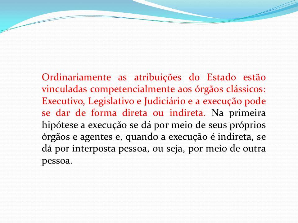 Ordinariamente as atribuições do Estado estão vinculadas competencialmente aos órgãos clássicos: Executivo, Legislativo e Judiciário e a execução pode se dar de forma direta ou indireta.