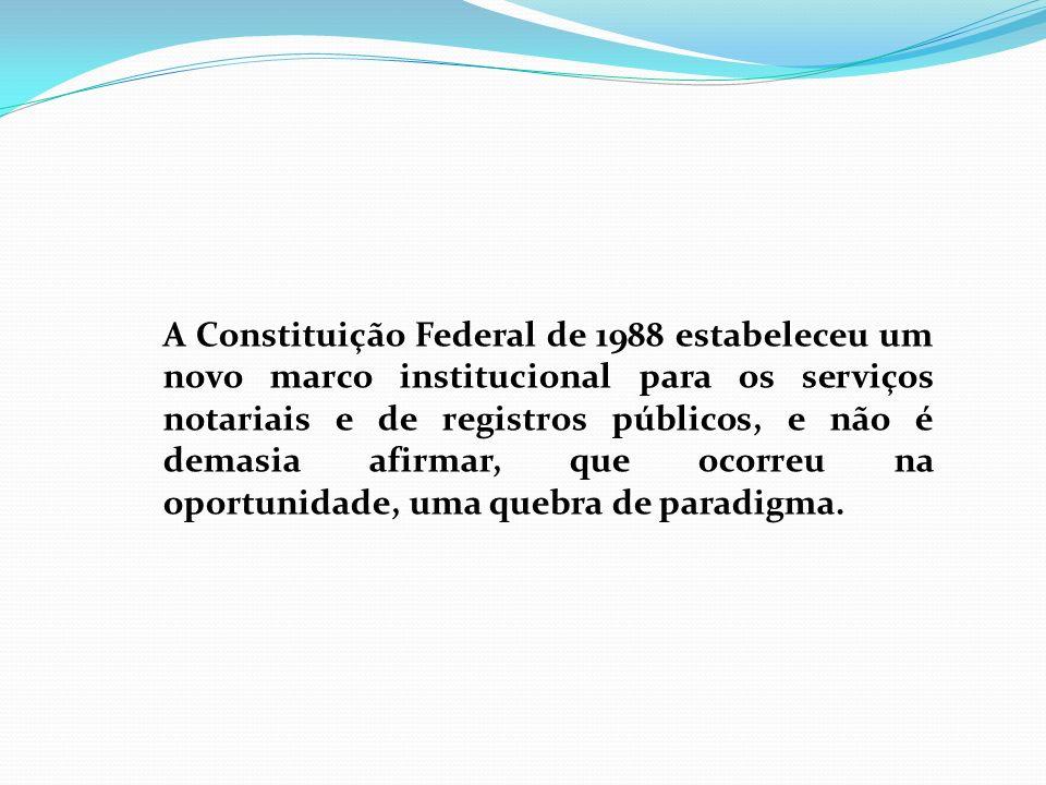 A Constituição Federal de 1988 estabeleceu um novo marco institucional para os serviços notariais e de registros públicos, e não é demasia afirmar, que ocorreu na oportunidade, uma quebra de paradigma.
