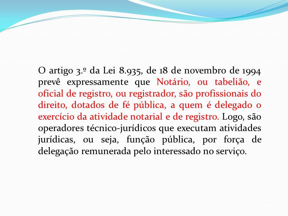O artigo 3.º da Lei 8.935, de 18 de novembro de 1994 prevê expressamente que Notário, ou tabelião, e oficial de registro, ou registrador, são profissionais do direito, dotados de fé pública, a quem é delegado o exercício da atividade notarial e de registro.