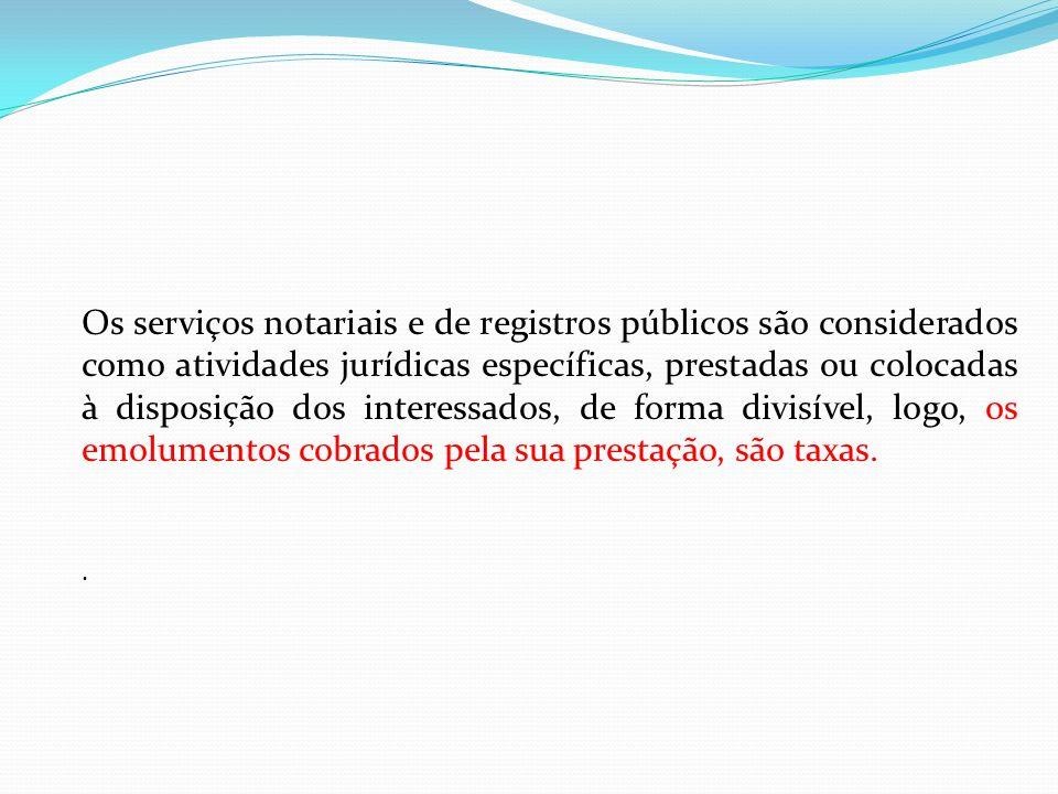 Os serviços notariais e de registros públicos são considerados como atividades jurídicas específicas, prestadas ou colocadas à disposição dos interessados, de forma divisível, logo, os emolumentos cobrados pela sua prestação, são taxas.