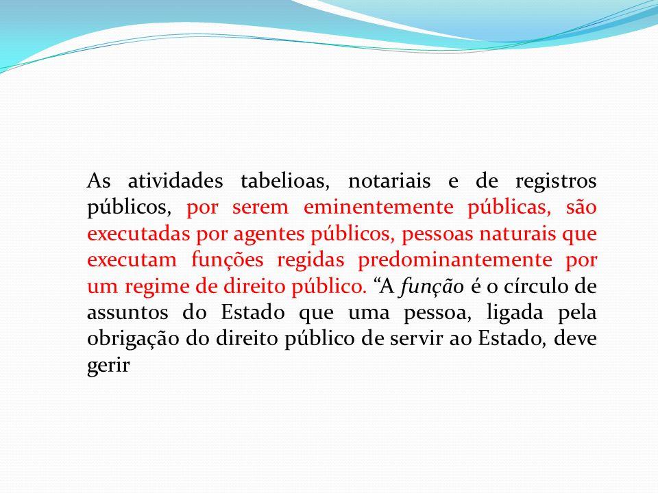 As atividades tabelioas, notariais e de registros públicos, por serem eminentemente públicas, são executadas por agentes públicos, pessoas naturais que executam funções regidas predominantemente por um regime de direito público.