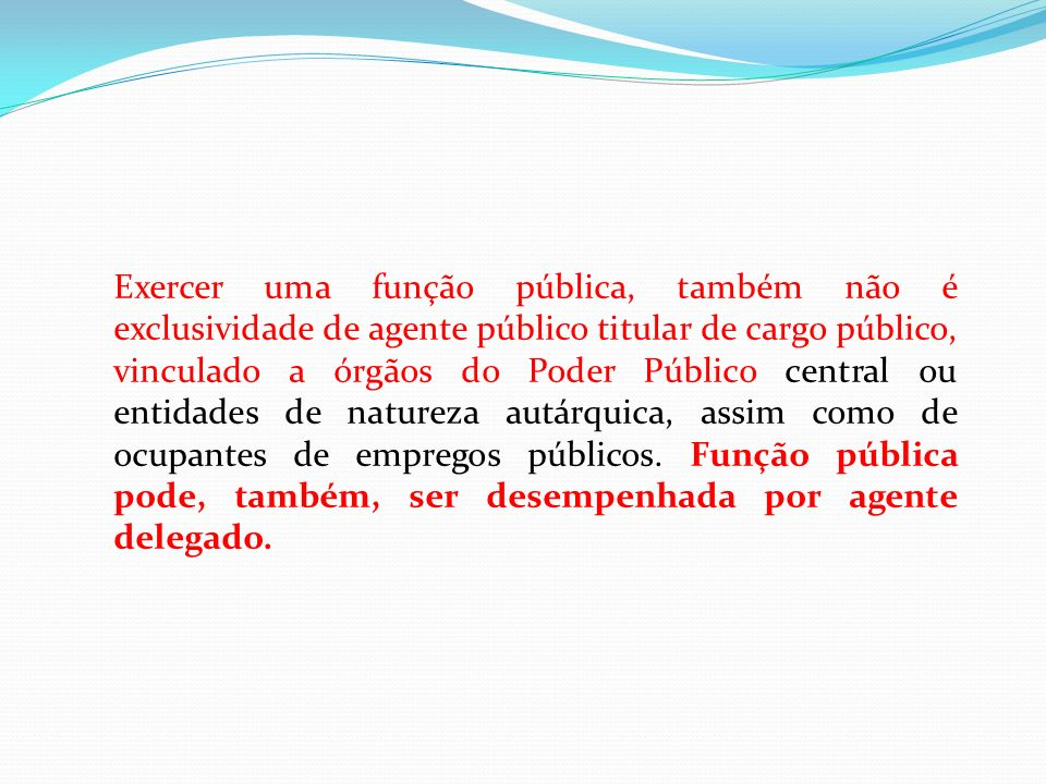 Exercer uma função pública, também não é exclusividade de agente público titular de cargo público, vinculado a órgãos do Poder Público central ou entidades de natureza autárquica, assim como de ocupantes de empregos públicos.