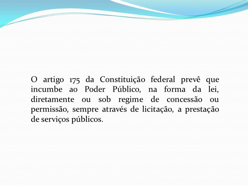 O artigo 175 da Constituição federal prevê que incumbe ao Poder Público, na forma da lei, diretamente ou sob regime de concessão ou permissão, sempre através de licitação, a prestação de serviços públicos.