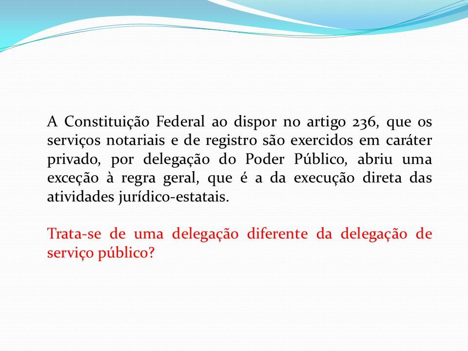 A Constituição Federal ao dispor no artigo 236, que os serviços notariais e de registro são exercidos em caráter privado, por delegação do Poder Público, abriu uma exceção à regra geral, que é a da execução direta das atividades jurídico-estatais.