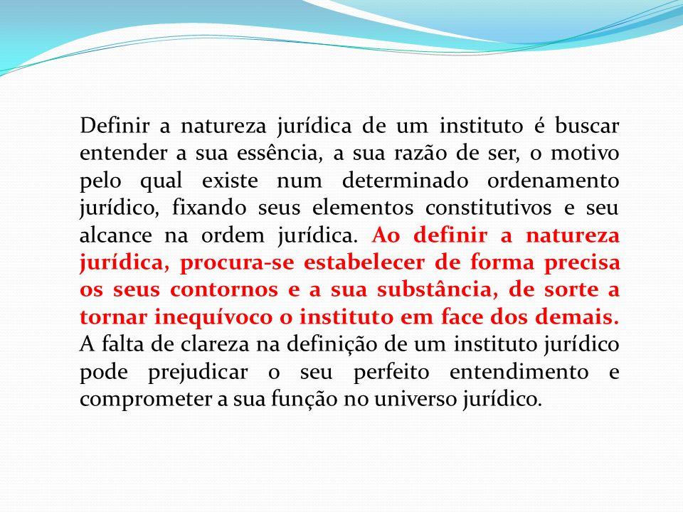 Definir a natureza jurídica de um instituto é buscar entender a sua essência, a sua razão de ser, o motivo pelo qual existe num determinado ordenamento jurídico, fixando seus elementos constitutivos e seu alcance na ordem jurídica.