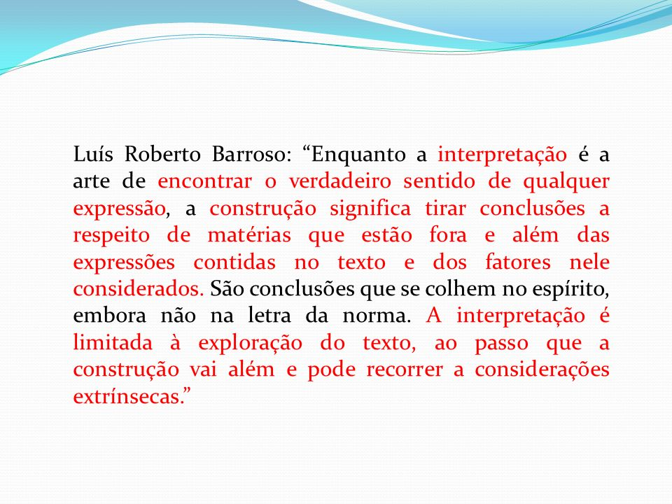 Luís Roberto Barroso: Enquanto a interpretação é a arte de encontrar o verdadeiro sentido de qualquer expressão, a construção significa tirar conclusões a respeito de matérias que estão fora e além das expressões contidas no texto e dos fatores nele considerados.