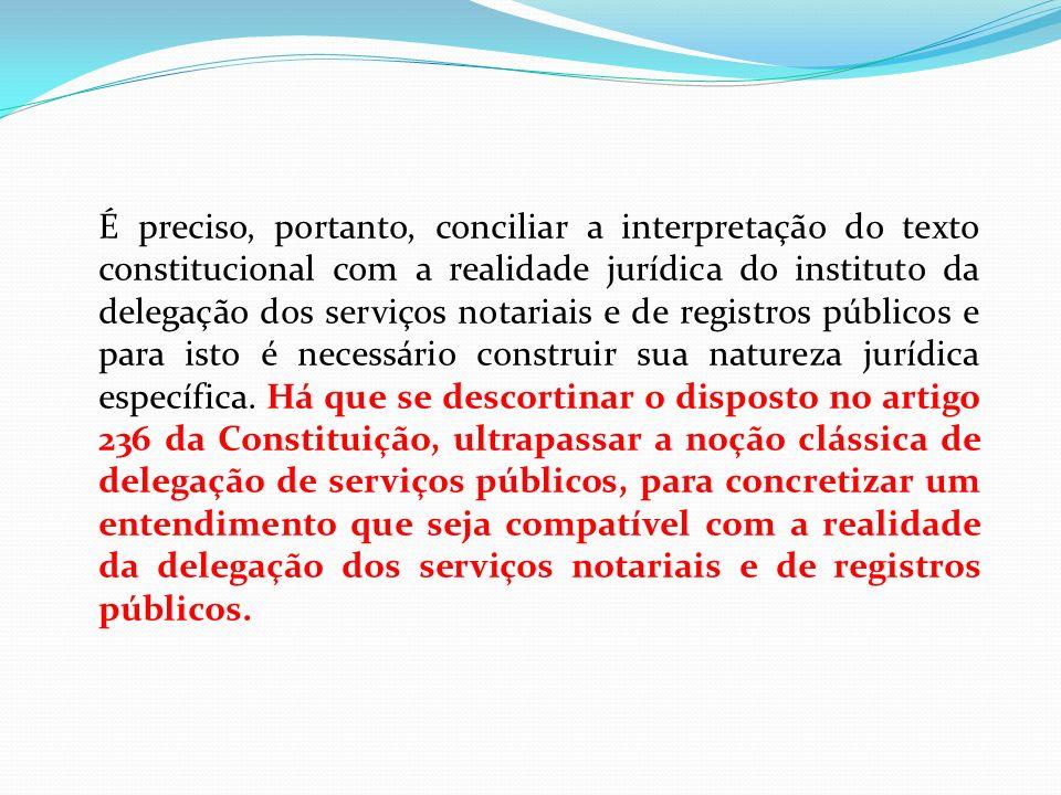 É preciso, portanto, conciliar a interpretação do texto constitucional com a realidade jurídica do instituto da delegação dos serviços notariais e de registros públicos e para isto é necessário construir sua natureza jurídica específica.