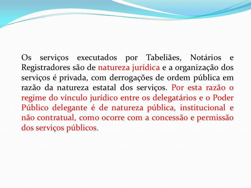 Os serviços executados por Tabeliães, Notários e Registradores são de natureza jurídica e a organização dos serviços é privada, com derrogações de ordem pública em razão da natureza estatal dos serviços.