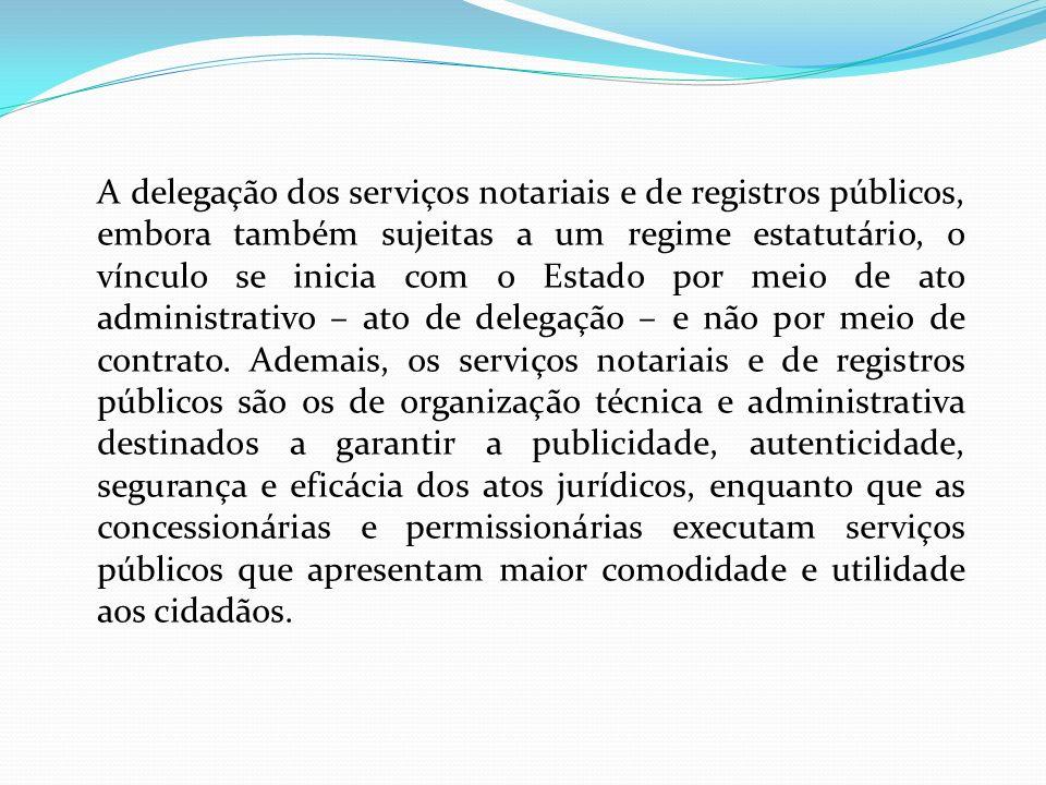 A delegação dos serviços notariais e de registros públicos, embora também sujeitas a um regime estatutário, o vínculo se inicia com o Estado por meio de ato administrativo – ato de delegação – e não por meio de contrato.