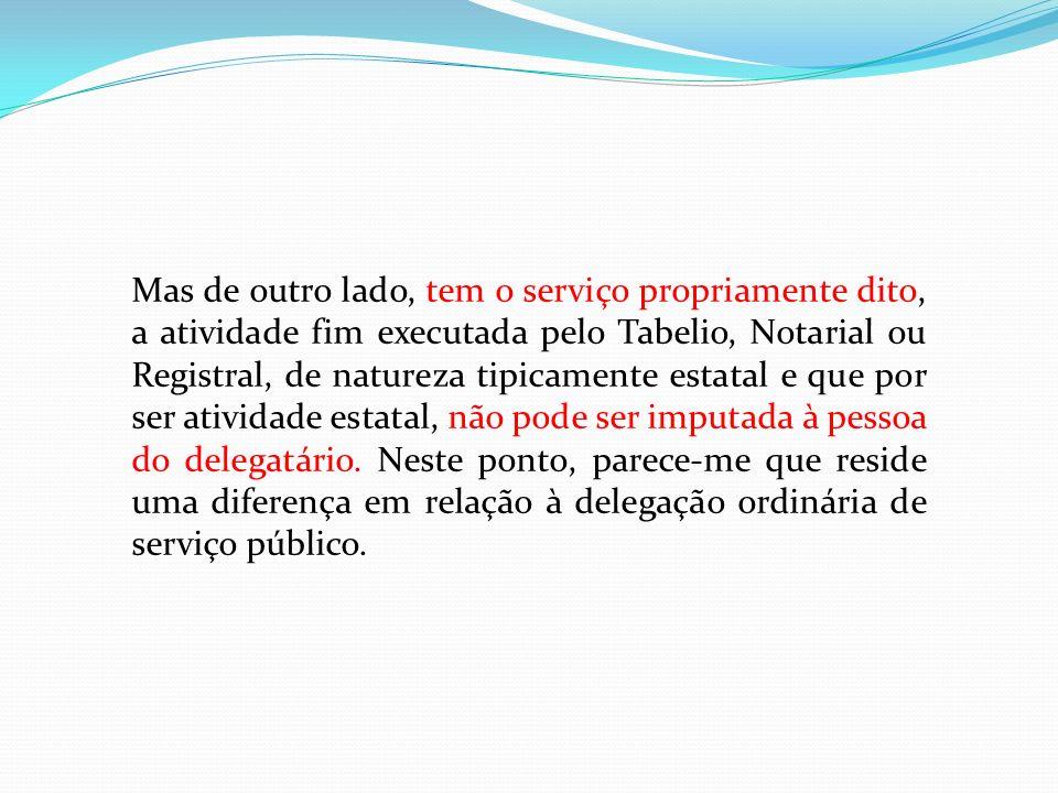 Mas de outro lado, tem o serviço propriamente dito, a atividade fim executada pelo Tabelio, Notarial ou Registral, de natureza tipicamente estatal e que por ser atividade estatal, não pode ser imputada à pessoa do delegatário.