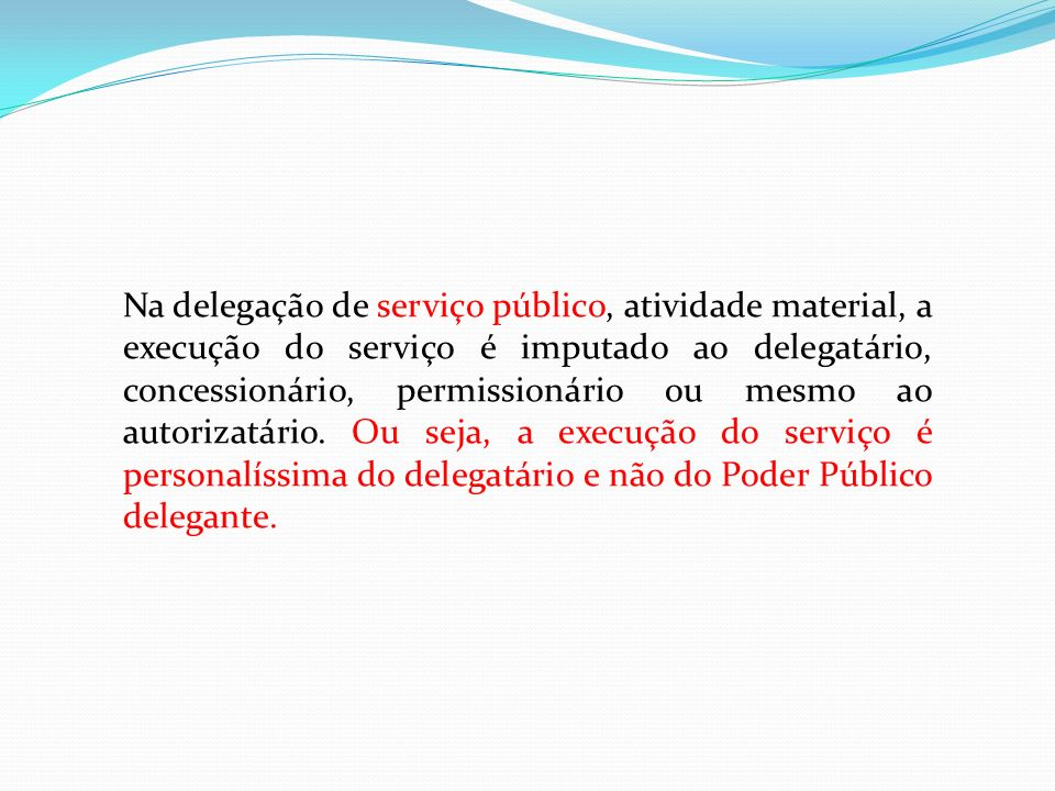 Na delegação de serviço público, atividade material, a execução do serviço é imputado ao delegatário, concessionário, permissionário ou mesmo ao autorizatário.