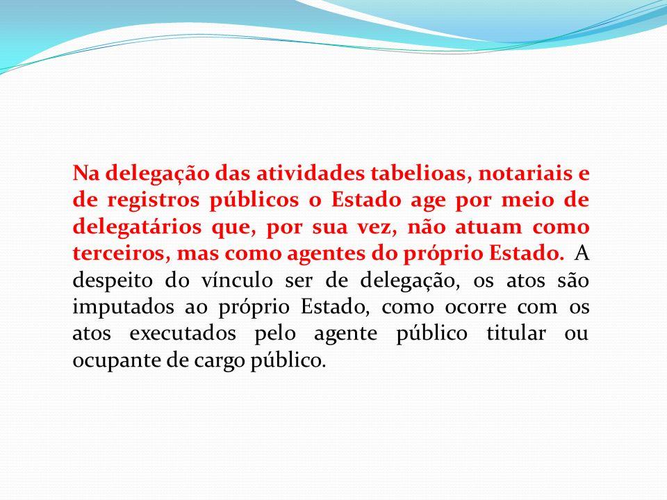 Na delegação das atividades tabelioas, notariais e de registros públicos o Estado age por meio de delegatários que, por sua vez, não atuam como terceiros, mas como agentes do próprio Estado.