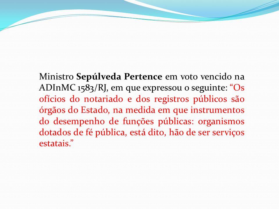 Ministro Sepúlveda Pertence em voto vencido na ADInMC 1583/RJ, em que expressou o seguinte: Os ofícios do notariado e dos registros públicos são órgãos do Estado, na medida em que instrumentos do desempenho de funções públicas: organismos dotados de fé pública, está dito, hão de ser serviços estatais.