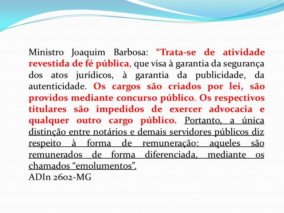 Ministro Joaquim Barbosa: Trata-se de atividade revestida de fé pública, que visa à garantia da segurança dos atos jurídicos, à garantia da publicidade, da autenticidade. Os cargos são criados por lei, são providos mediante concurso público. Os respectivos titulares são impedidos de exercer advocacia e qualquer outro cargo público. Portanto, a única distinção entre notários e demais servidores públicos diz respeito à forma de remuneração: aqueles são remunerados de forma diferenciada, mediante os chamados emolumentos .