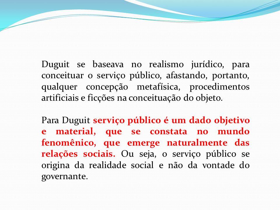 Duguit se baseava no realismo jurídico, para conceituar o serviço público, afastando, portanto, qualquer concepção metafísica, procedimentos artificiais e ficções na conceituação do objeto.