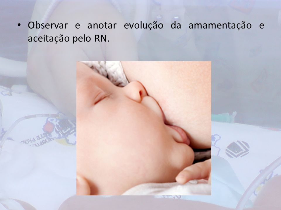 Observar e anotar evolução da amamentação e aceitação pelo RN.